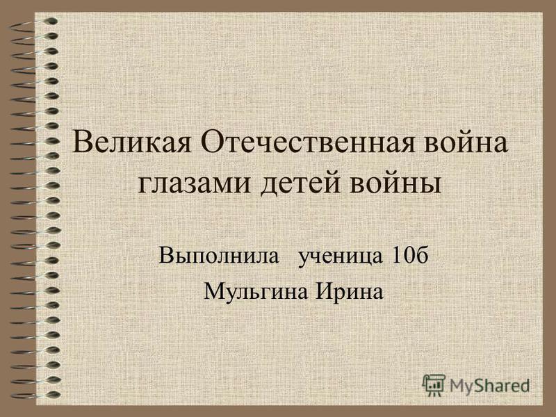 Великая Отечественная война глазами детей войны Выполнила ученица 10 б Мульгина Ирина