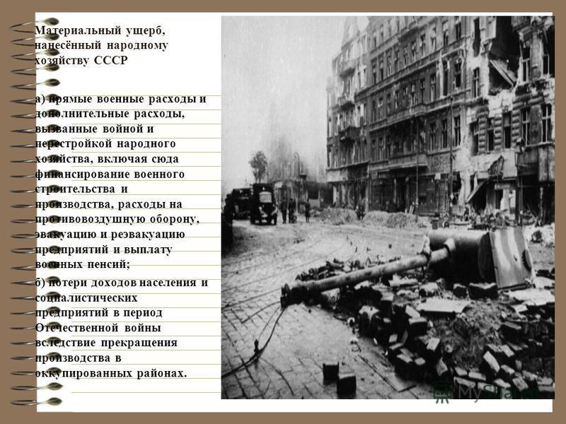 Материальный ущерб, нанесённый народному хозяйству СССР а) прямые военные расходы и дополнительные расходы, вызванные войной и перестройкой народного хозяйства, включая сюда финансирование военного строительства и производства, расходы на противовозд