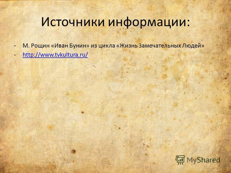 Источники информации: -М. Рощин «Иван Бунин» из цикла «Жизнь Замечательных Людей» -http://www.tvkultura.ru/http://www.tvkultura.ru/