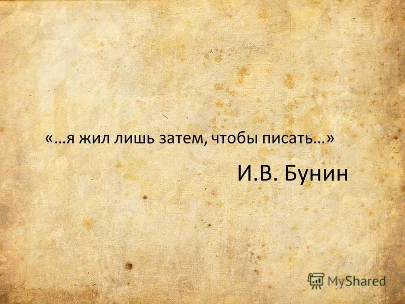 И.В. Бунин «…я жил лишь затем, чтобы писать…»