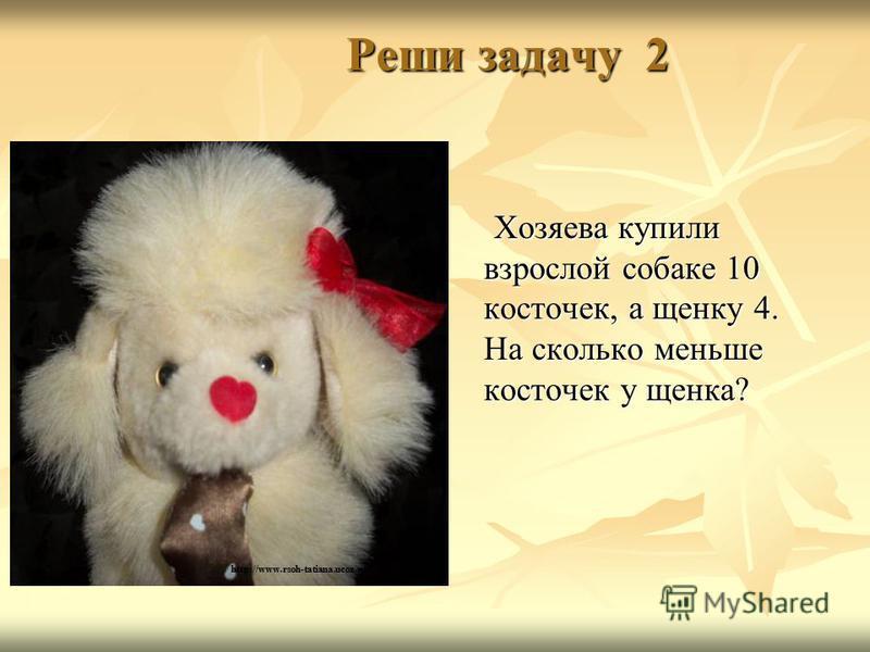 Реши задачу 2 Реши задачу 2 Хозяева купили взрослой собаке 10 косточек, а щенку 4. На сколько меньше косточек у щенка? Хозяева купили взрослой собаке 10 косточек, а щенку 4. На сколько меньше косточек у щенка? http://www.rsoh-tatiana.ucoz.ru