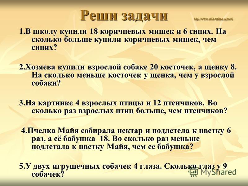 Реши задачи http://www.rsoh-tatiana.ucoz.ru Реши задачи http://www.rsoh-tatiana.ucoz.ru 1. В школу купили 18 коричневых мишек и 6 синих. На сколько больше купили коричневых мишек, чем синих? 2. Хозяева купили взрослой собаке 20 косточек, а щенку 8. Н