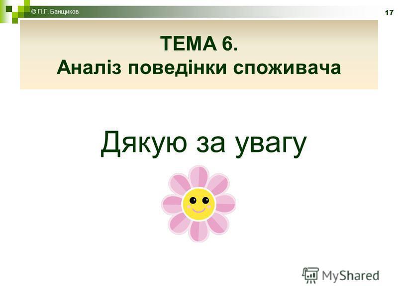 Дякую за увагу 17 © П.Г. Банщиков ТЕМА 6. Аналіз поведінки споживача