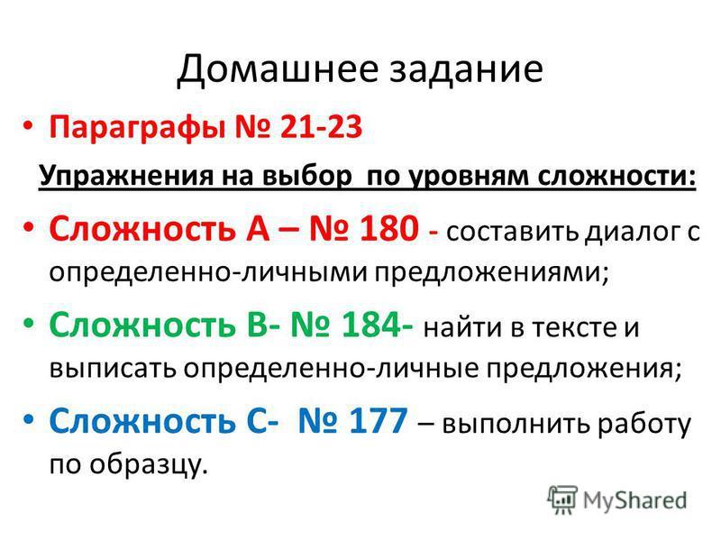 Домашнее задание Параграфы 21-23 Упражнения на выбор по уровням сложности: Сложность А – 180 - составить диалог с определенно-личными предложениями; Сложность В- 184- найти в тексте и выписать определенно-личные предложения; Сложность С- 177 – выполн