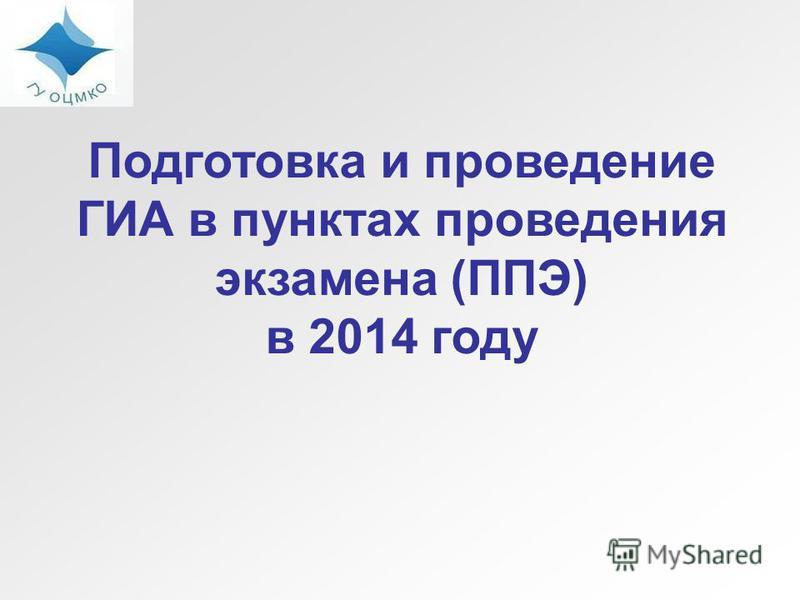 Подготовка и проведение ГИА в пунктах проведения экзамена (ППЭ) в 2014 году