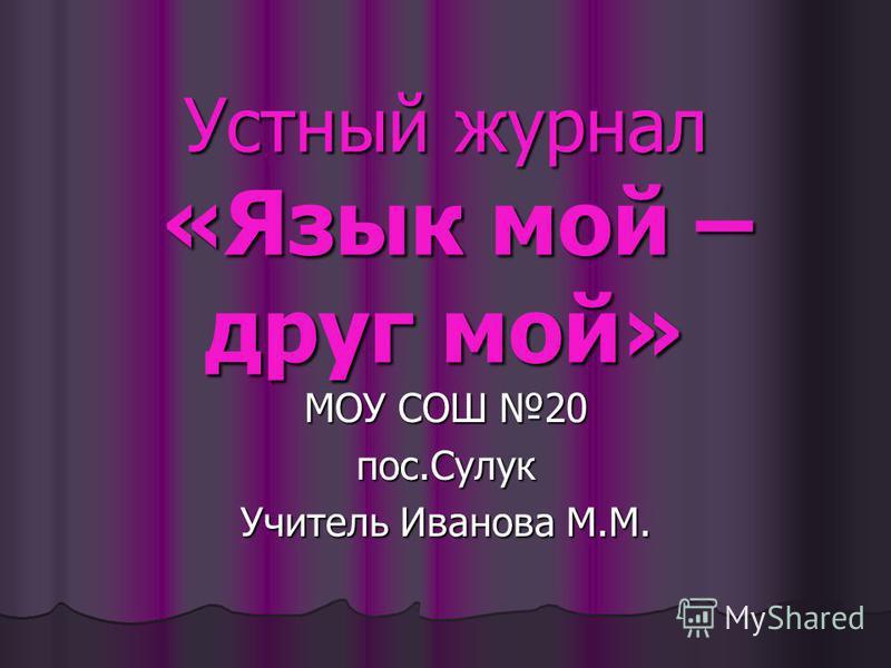Устный журнал «Язык мой – друг мой» МОУ СОШ 20 пос.Сулук Учитель Иванова М.М.