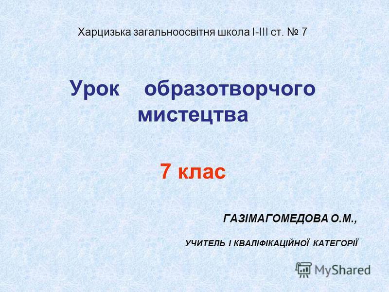 ГАЗІМАГОМЕДОВА О.М., УЧИТЕЛЬ І КВАЛІФІКАЦІЙНОЇ КАТЕГОРІЇ Харцизька загальноосвітня школа І-ІІІ ст. 7 Урок образотворчого мистецтва 7 клас