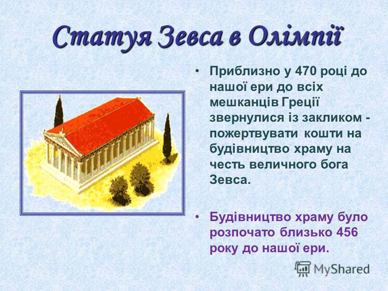 Статуя Зевса в Олімпії Приблизно у 470 році до нашої ери до всіх мешканців Греції звернулися із закликом - пожертвувати кошти на будівництво храму на честь величного бога Зевса. Будівництво храму було розпочато близько 456 року до нашої ери.
