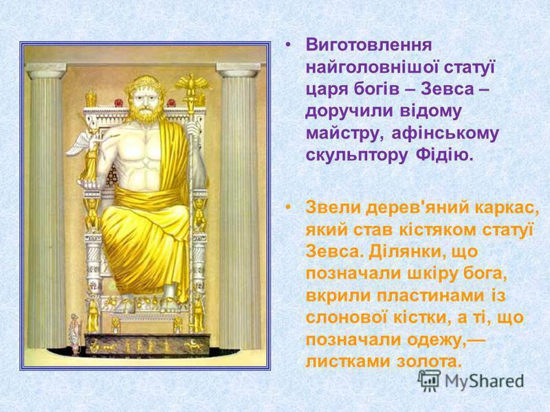 Виготовлення найголовнішої статуї царя богів – Зевса – доручили відому майстру, афінському скульптору Фідію. Звели дерев'яний каркас, який став кістяком статуї Зевса. Ділянки, що позначали шкіру бога, вкрили пластинами із слонової кістки, а ті, що по