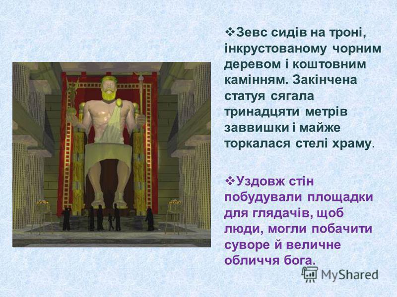 Зевс сидів на троні, інкрустованому чорним деревом і коштовним камінням. Закінчена статуя сягала тринадцяти метрів заввишки і майже торкалася стелі храму. Уздовж стін побудували площадки для глядачів, щоб люди, могли побачити суворе й величне обличчя