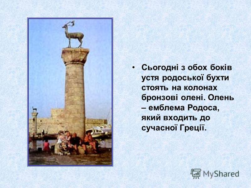 Сьогодні з обох боків устя родоської бухти стоять на колонах бронзові олені. Олень – емблема Родоса, який входить до сучасної Греції.