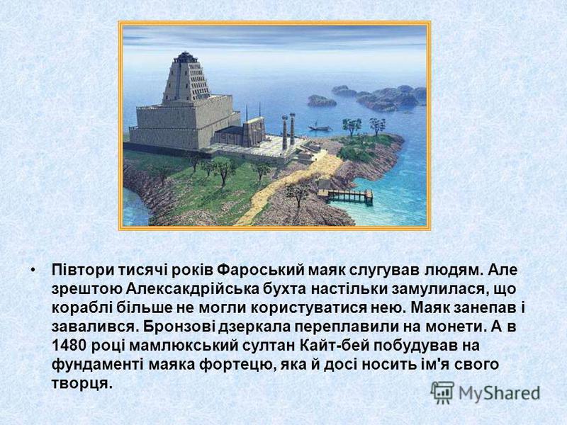 Півтори тисячі років Фароський маяк слугував людям. Але зрештою Алексакдрійська бухта настільки замулилася, що кораблі більше не могли користуватися нею. Маяк занепав і завалився. Бронзові дзеркала переплавили на монети. А в 1480 році мамлюкський сул