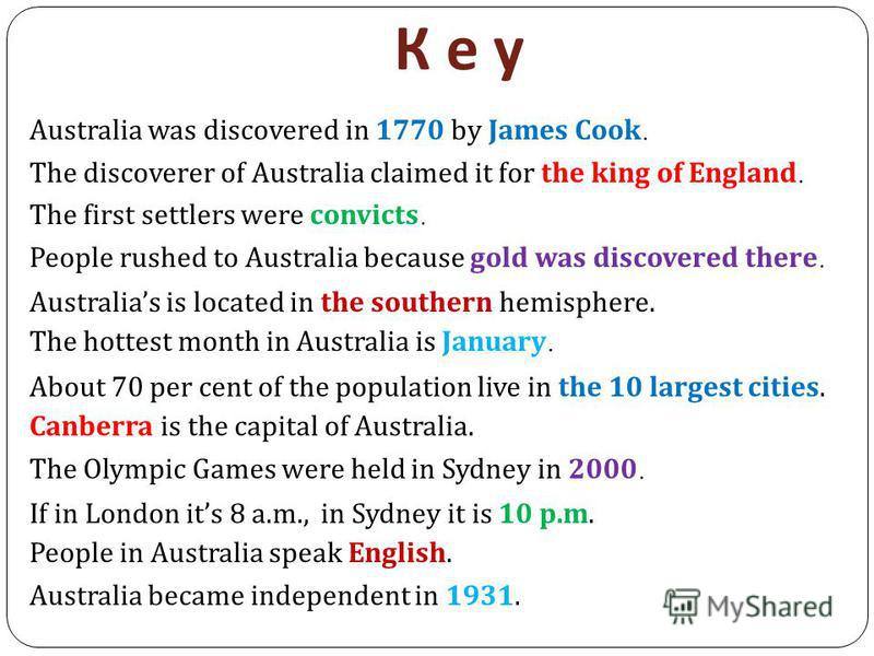 К е уК е у Australia was discovered in 1770 by James Cook. The discoverer of Australia claimed it for the king of England. The first settlers were convicts. People rushed to Australia because gold was discovered there. Australias is located in the so