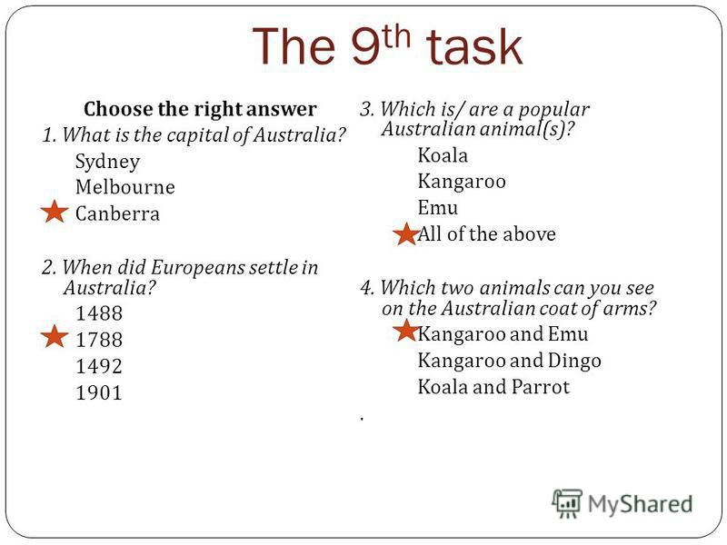 The 9 th task Choose the right answer 1. What is the capital of Australia? Sydney Melbourne Canberra 2. When did Europeans settle in Australia? 1488 1788 1492 1901 3. Which is/ are a popular Australian animal(s)? Koala Kangaroo Emu All of the above 4