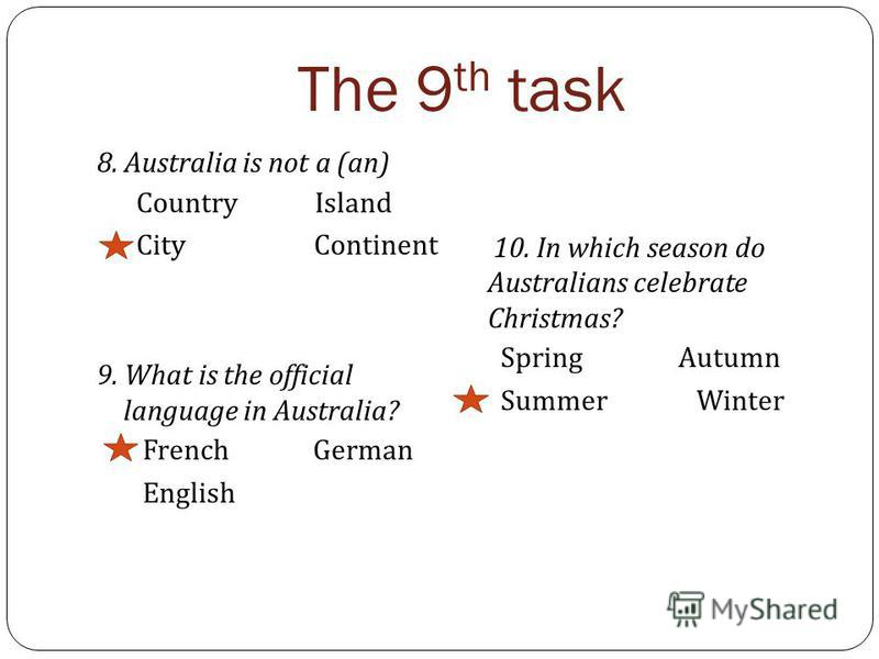 The 9 th task 8. Australia is not a (an) Country Island City Continent 9. What is the official language in Australia? French German English 10. In which season do Australians celebrate Christmas? Spring Autumn Summer Winter