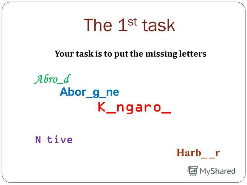 The 1 st task Your task is to put the missing letters Abro_d Abor_g_ne K_ngaro_ N _ tive Harb_ _r