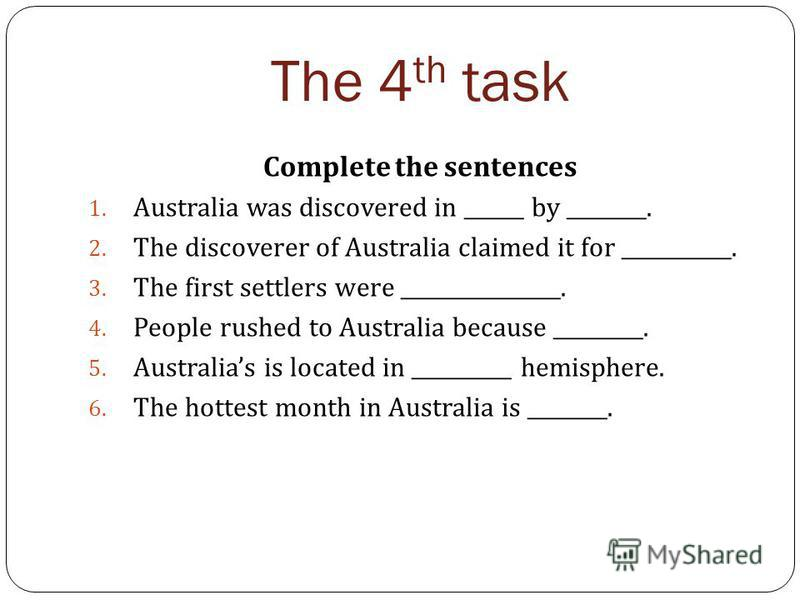 The 4 th task Complete the sentences 1. Australia was discovered in ______ by ________. 2. The discoverer of Australia claimed it for ___________. 3. The first settlers were ________________. 4. People rushed to Australia because _________. 5. Austra