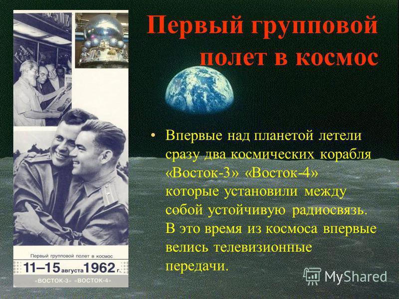 Первый групповой полет в космос Впервые над планетой летели сразу два космических корабля «Восток-3» «Восток-4» которые установили между собой устойчивую радиосвязь. В это время из космоса впервые велись телевизионные передачи.