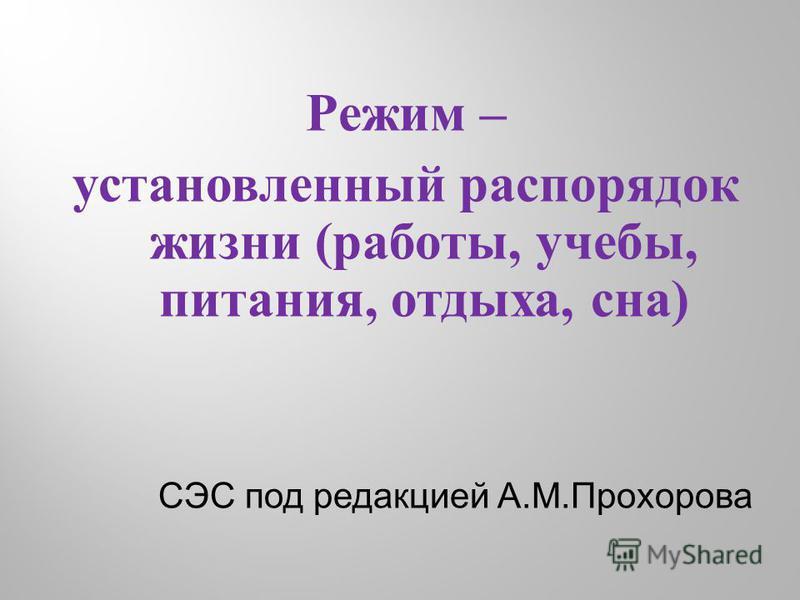 Режим – установленный распорядок жизни (работы, учебы, питания, отдыха, сна) СЭС под редакцией А.М.Прохорова