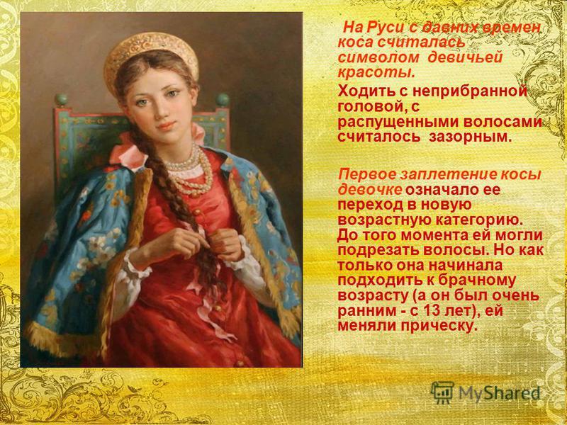 На Руси с давних времен коса считалась символом девичьей красоты. Ходить с неприбранной головой, с распущенными волосами считалось зазорным. Первое заплетение косы девочке означало ее переход в новую возрастную категорию. До того момента ей могли под
