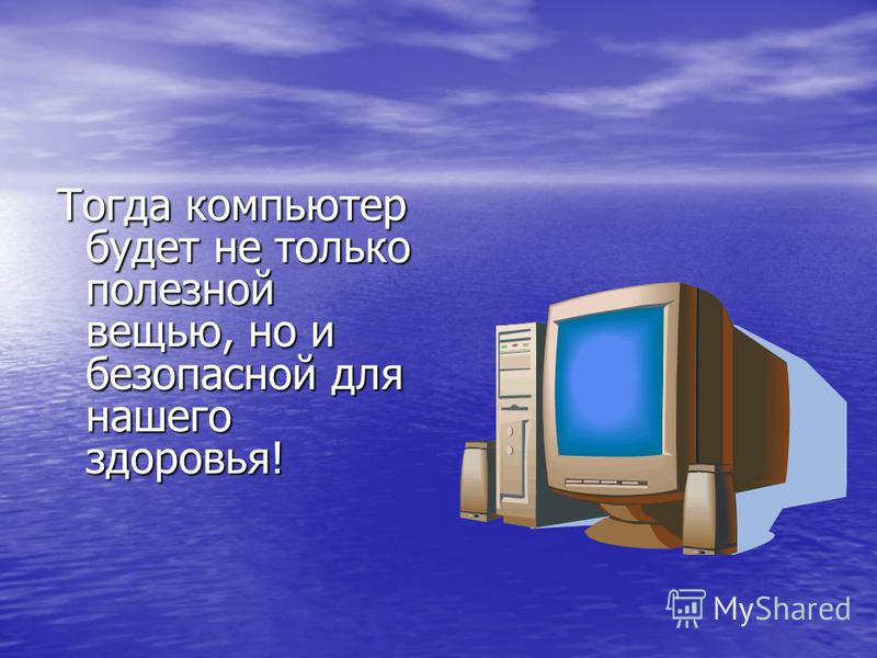 Тогда компьютер будет не только полезной вещью, но и безопасной для нашего здоровья! Тогда компьютер будет не только полезной вещью, но и безопасной для нашего здоровья!