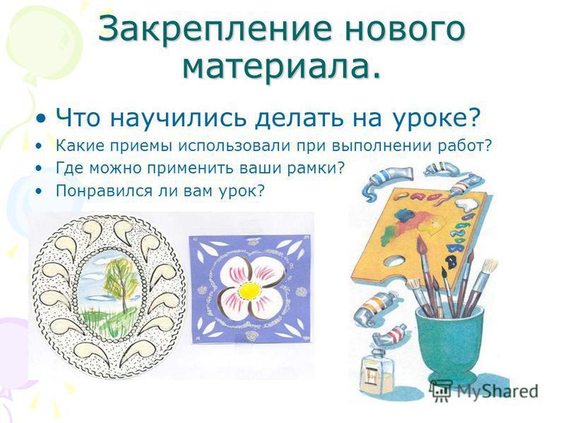 Закрепление нового материала. Что научились делать на уроке? Какие приемы использовали при выполнении работ? Где можно применить ваши рамки? Понравился ли вам урок?