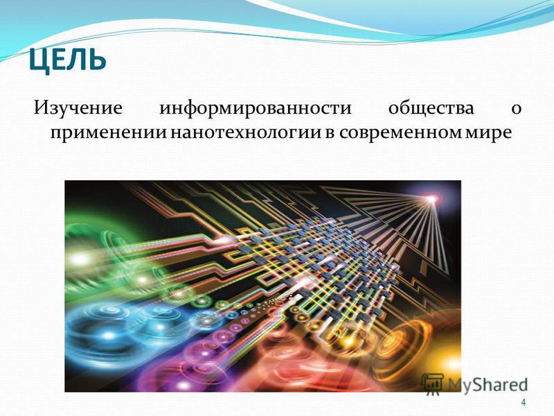 ЦЕЛЬ Изучение информированности общества о применении нанотехнологии в современном мире 4
