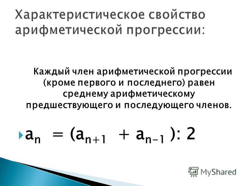 Каждый член арифметической прогрессии (кроме первого и последнего) равен среднему арифметическому предшествующего и последующего членов. a n = (a n+1 + a n-1 ): 2