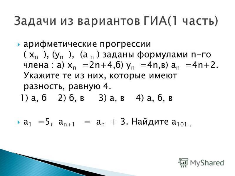арифметические прогрессии ( х n ), (у n ), (а n ) заданы формулами n-го члена : а) х n =2n+4,б) y n =4n,в) a n =4n+2. Укажите те из них, которые имеют разность, равную 4. 1) а, б 2) б, в 3) а, в 4) а, б, в a 1 =5, а n+1 = а n + 3. Найдите а 101.