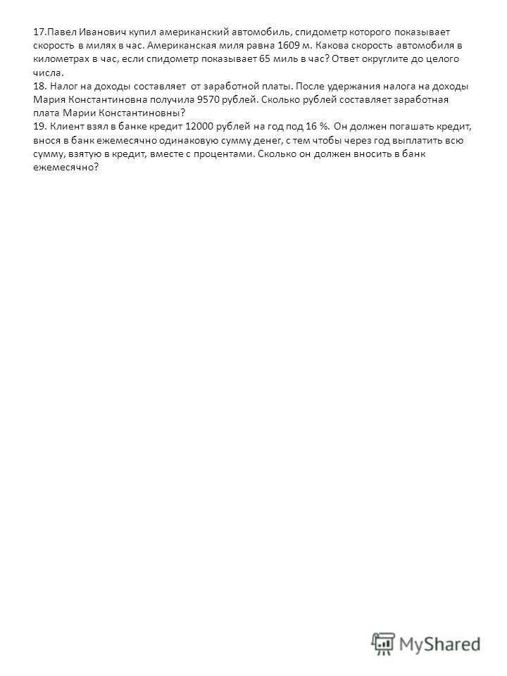 17. Павел Иванович купил американский автомобиль, спидометр которого показывает скорость в милях в час. Американская миля равна 1609 м. Какова скорость автомобиля в километрах в час, если спидометр показывает 65 миль в час? Ответ округлите до целого
