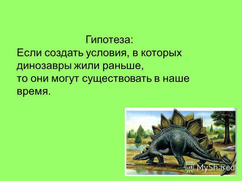 Гипотеза: Если создать условия, в которых динозавры жили раньше, то они могут существовать в наше время.