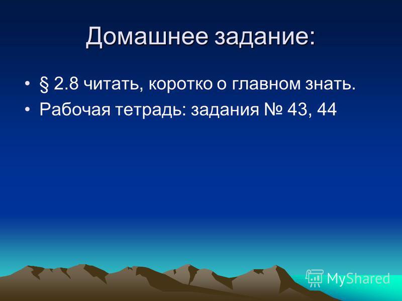 Домашнее задание: § 2.8 читать, коротко о главном знать. Рабочая тетрадь: задания 43, 44