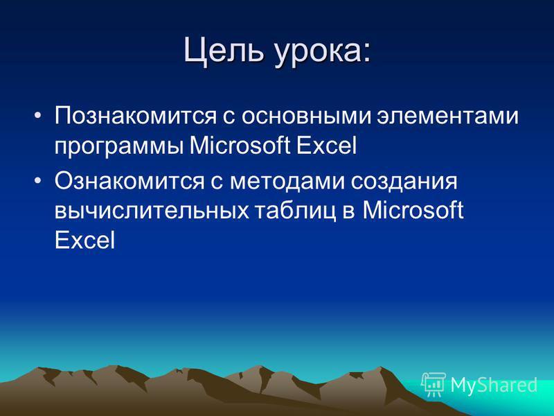 Цель урока: Познакомится с основными элементами программы Microsoft Excel Ознакомится с методами создания вычислительных таблиц в Microsoft Excel