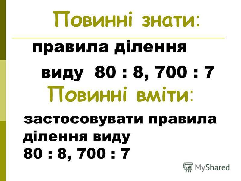 Повинні знати: правила ділення виду 80 : 8, 700 : 7 Повинні вміти: застосовувати правила ділення виду 80 : 8, 700 : 7