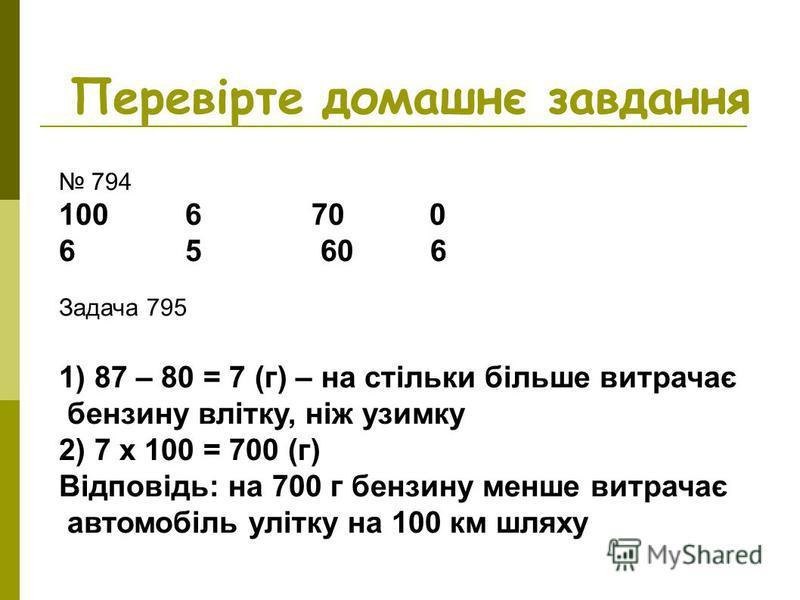 Перевірте домашнє завдання 794 100 6 70 0 6 5 60 6 Задача 795 1) 87 – 80 = 7 (г) – на стільки більше витрачає бензину влітку, ніж узимку 2) 7 х 100 = 700 (г) Відповідь: на 700 г бензину менше витрачає автомобіль улітку на 100 км шляху