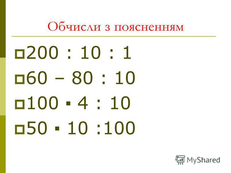 Обчисли з поясненням 200 : 10 : 1 60 – 80 : 10 100 4 : 10 50 10 :100