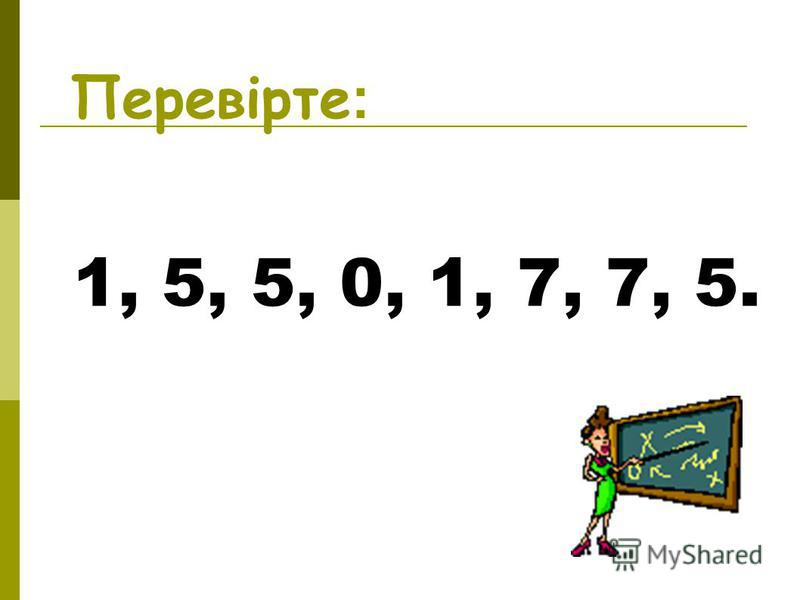 Перевірте: 1, 5, 5, 0, 1, 7, 7, 5.