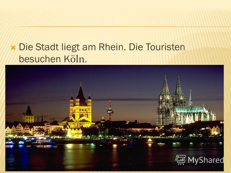 Die Stadt liegt am Rhein. Die Touristen besuchen K öln.