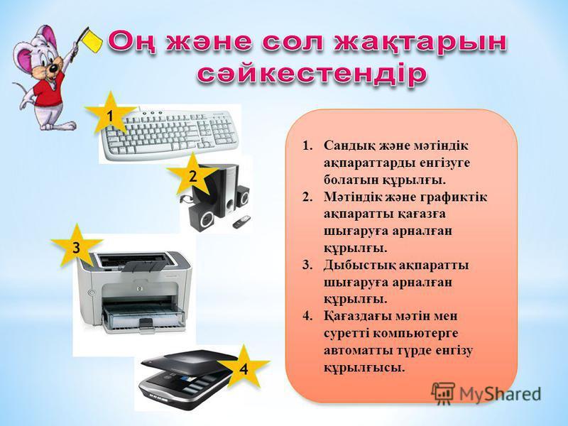 1.Сандық және мәтіндік ақпараттарды енгізуге болатын құрылғы. 2.Мәтіндік және графиктік ақпаратты қағазға шығаруға арналған құрылғы. 3.Дыбыстық ақпаратты шығаруға арналған құрылғы. 4.Қағаздағы мәтін мен суретті компьютерге автоматты түрде енгізу құры