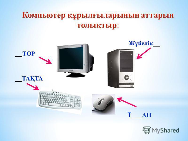 Компьютер құрылғыларының аттарын толықтыр: __ ТОР Жүйелік __ __ ТАҚТА Т___ АН