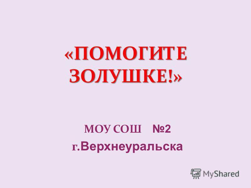 «ПОМОГИТЕ ЗОЛУШКЕ!» МОУ СОШ 2 г. Верхнеуральска