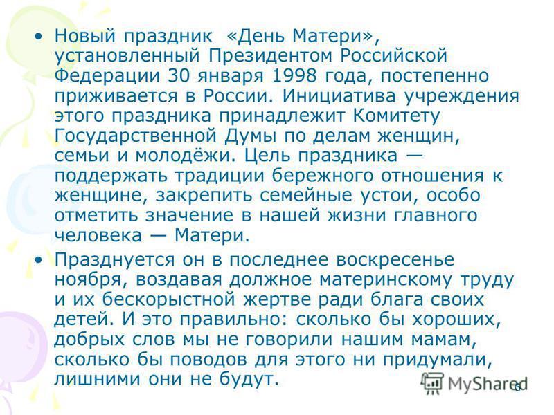 6 Новый праздник «День Матери», установленный Президентом Российской Федерации 30 января 1998 года, постепенно приживается в России. Инициатива учреждения этого праздника принадлежит Комитету Государственной Думы по делам женщин, семьи и молодёжи. Це