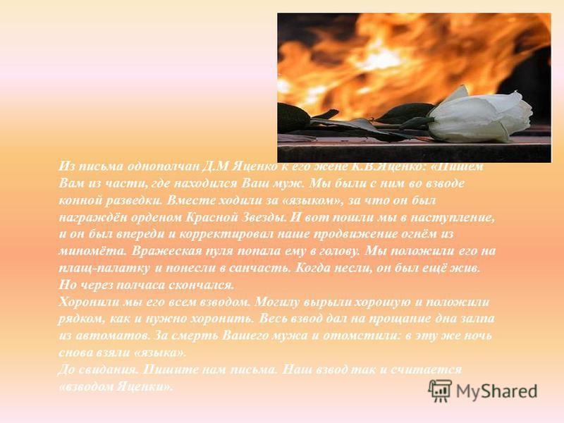 Из письма однополчан Д. М Яценко к его жене К. В. Яценко : « Пишем Вам из части, где находился Ваш муж. Мы были с ним во взводе конной разведки. Вместе ходили за « языком », за что он был награждён орденом Красной Звезды. И вот пошли мы в наступление