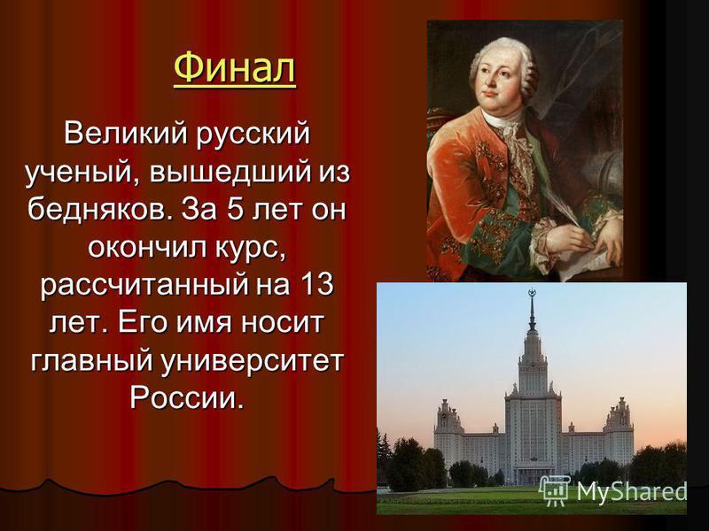 Финал Великий русский ученый, вышедший из бедняков. За 5 лет он окончил курс, рассчитанный на 13 лет. Его имя носит главный университет России.