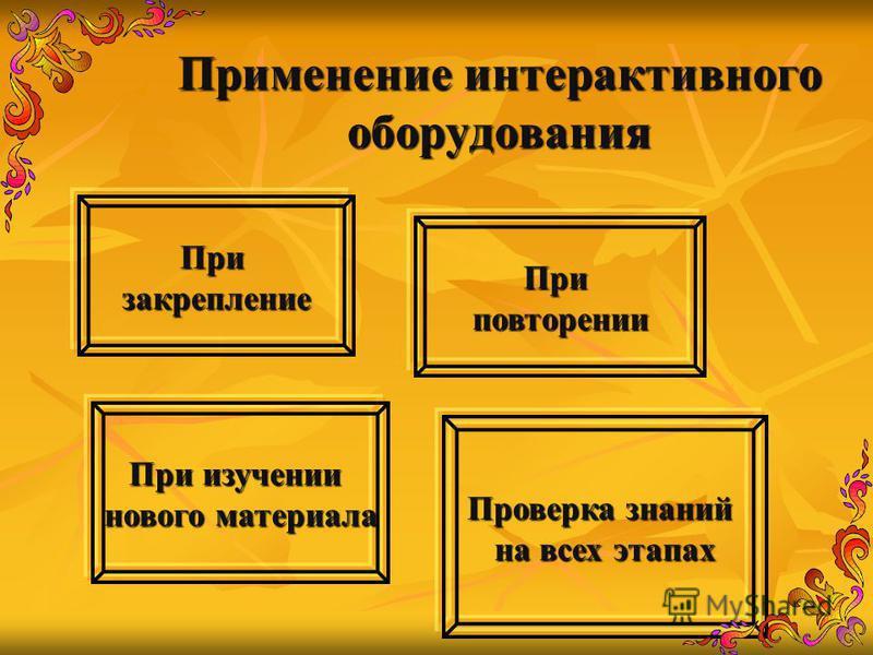 Применение интерактивного оборудования При изучении нового материала Призакрепление Приповторении Проверка знаний на всех этапах