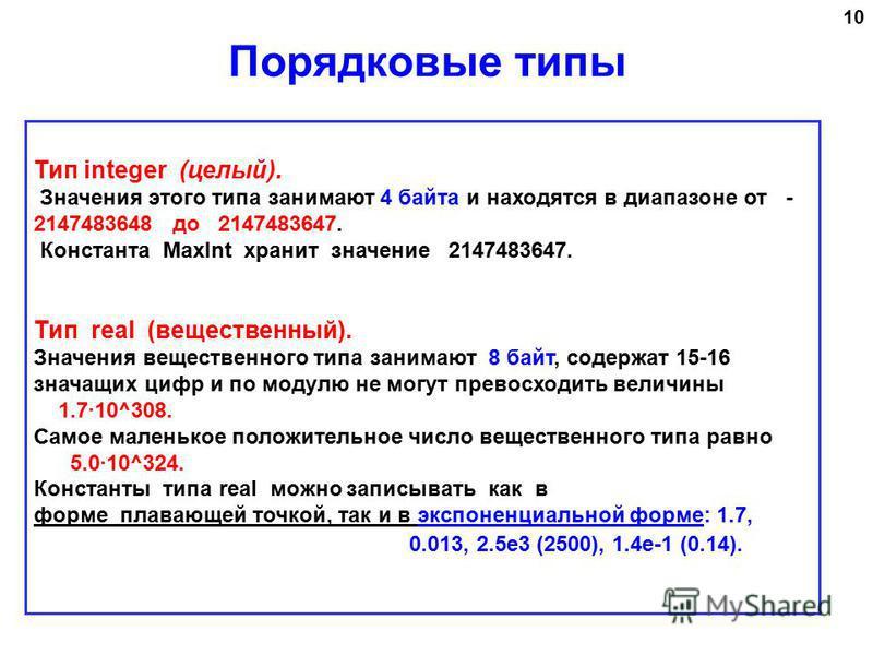 10 Тип integer (целый). Значения этого типа занимают 4 байта и находятся в диапазоне от - 2147483648 до 2147483647. Константа MaxInt хранит значение 2147483647. Тип real (вещественный). Значения вещественного типа занимают 8 байт, содержат 15-16 знач