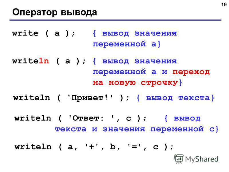 19 Оператор вывода write ( a ); { вывод значения переменной a} writeln ( a ); { вывод значения переменной a и переход на новую строчку} writeln ( 'Привет!' ); { вывод текста} writeln ( 'Ответ: ', c ); { вывод текста и значения переменной c} writeln (