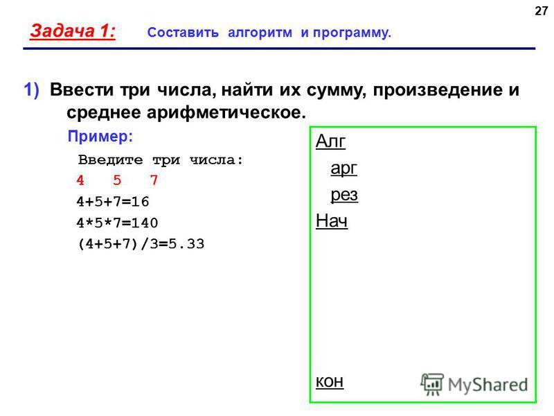 27 Задача 1: Составить алгоритм и программу. 1) Ввести три числа, найти их сумму, произведение и среднее арифметическое. Пример: Введите три числа: 4 5 7 4+5+7=16 4*5*7=140 (4+5+7)/3=5.33 Алг арг (цел рез Нач кон