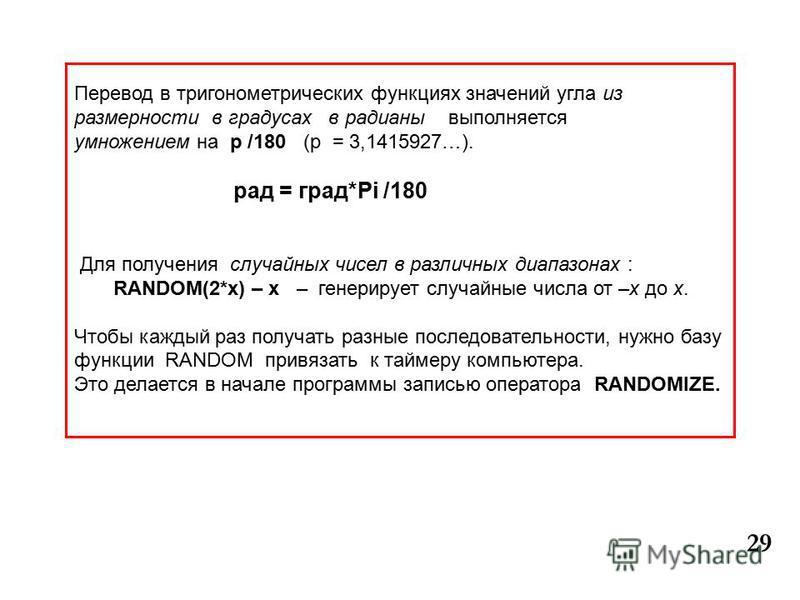 29 Перевод в тригонометрических функциях значений угла из размерности в градусах в радианы выполняется умножением на p /180 (p = 3,1415927…). рад = град*Pi /180 Для получения случайных чисел в различных диапазонах : RANDOM(2*x) – х – генерирует случа