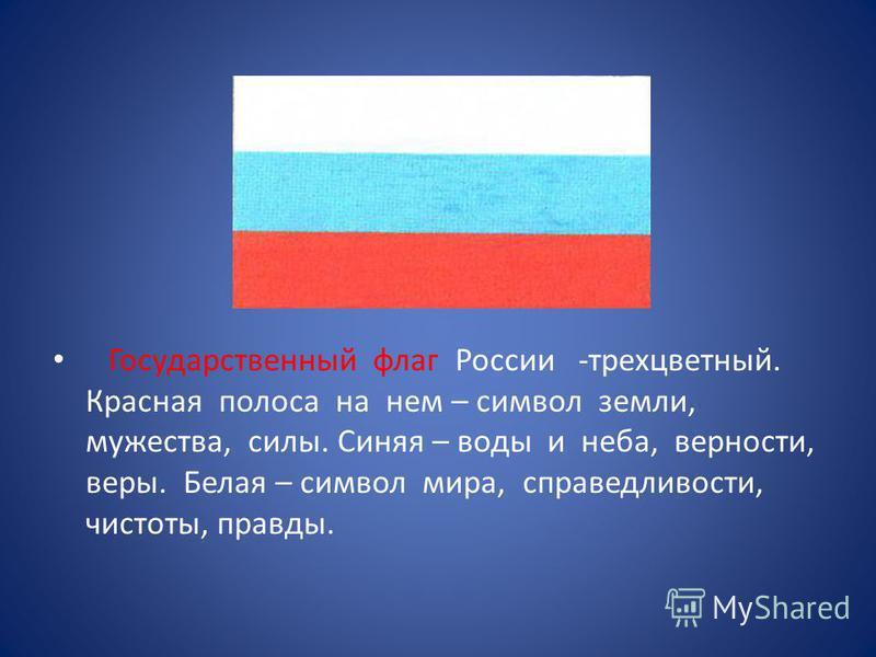 Государственный флаг России -трехцветный. Красная полоса на нем – символ земли, мужества, силы. Синяя – воды и неба, верности, веры. Белая – символ мира, справедливости, чистоты, правды.